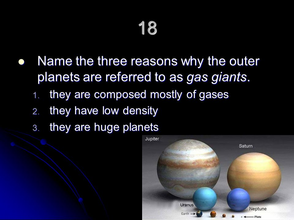 18 Name the three reasons why the outer planets are referred to as gas giants. they are composed mostly of gases.