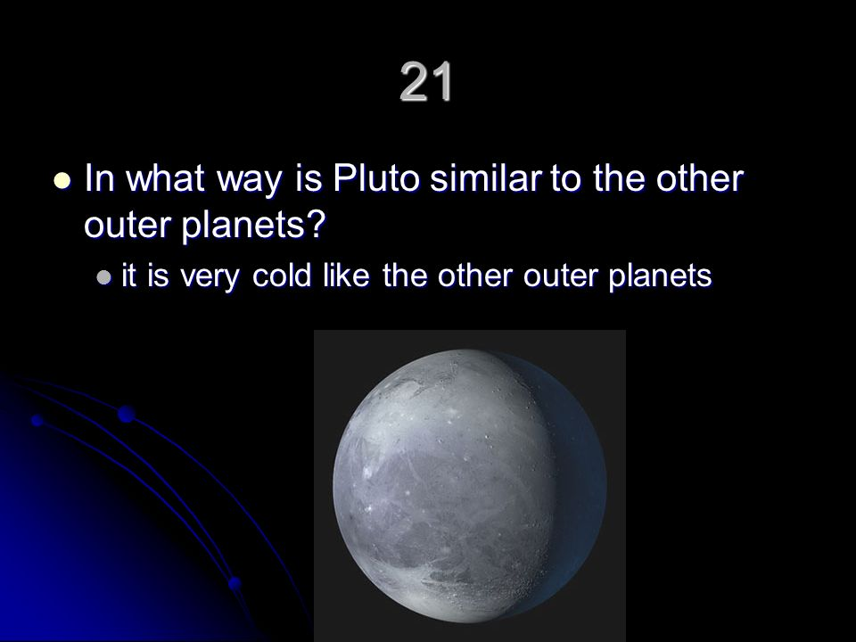 21 In what way is Pluto similar to the other outer planets