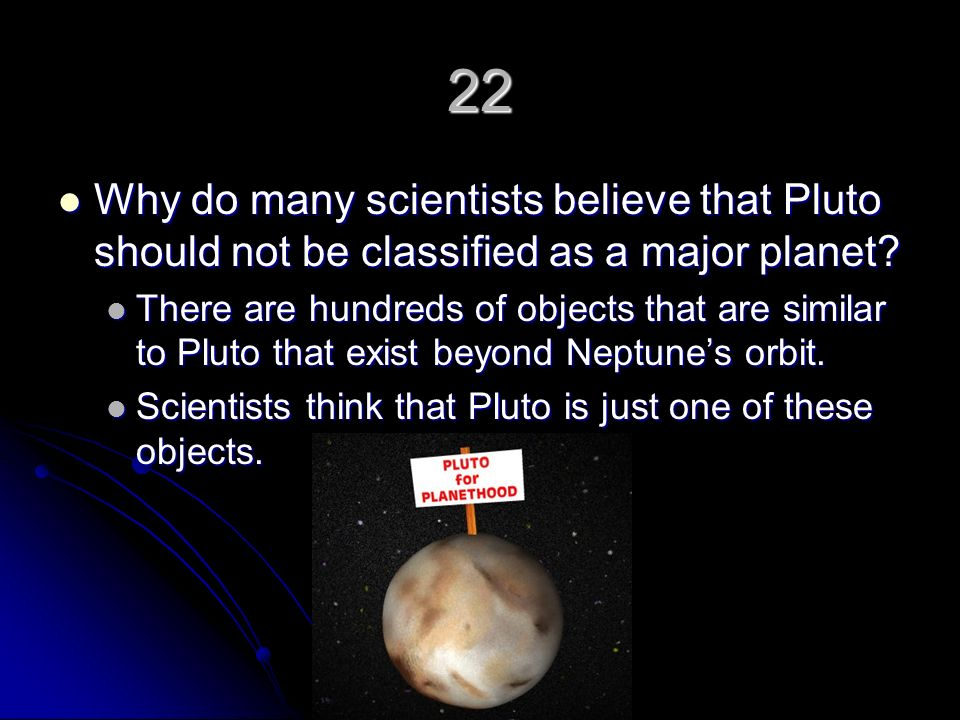 22 Why do many scientists believe that Pluto should not be classified as a major planet