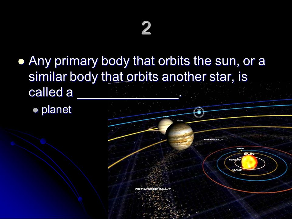 2 Any primary body that orbits the sun, or a similar body that orbits another star, is called a ______________.