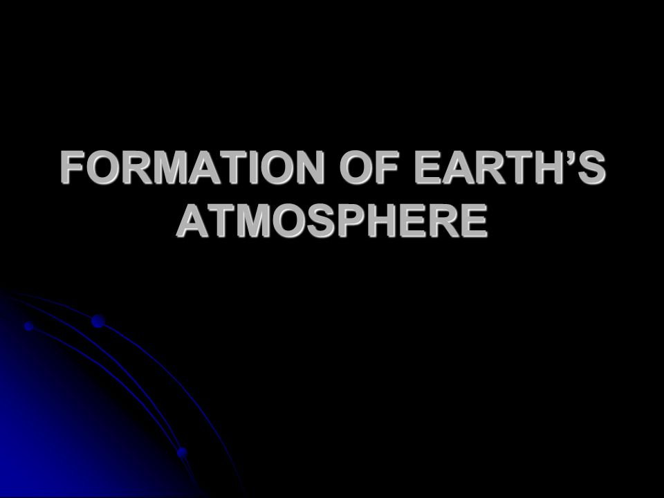 FORMATION OF EARTH'S ATMOSPHERE