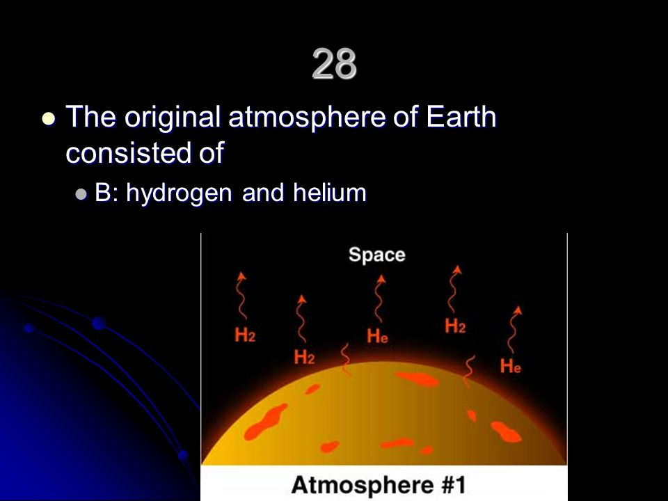 28 The original atmosphere of Earth consisted of