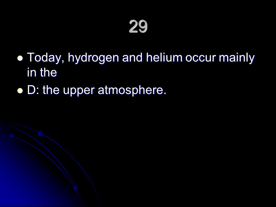 29 Today, hydrogen and helium occur mainly in the