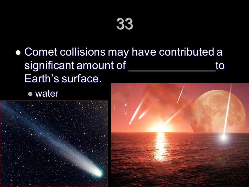 33 Comet collisions may have contributed a significant amount of ______________to Earth's surface.