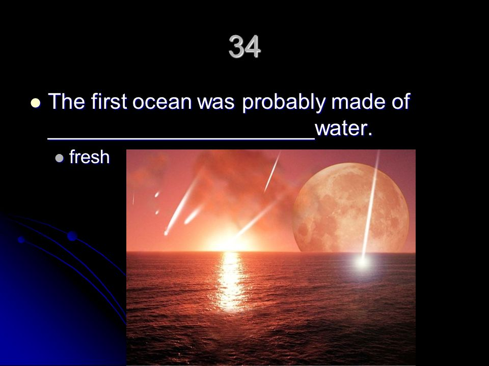 34 The first ocean was probably made of ______________________water.