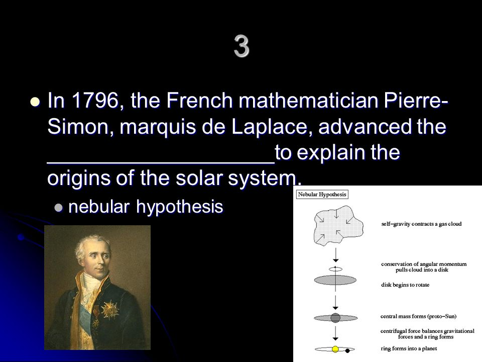 3 In 1796, the French mathematician Pierre-Simon, marquis de Laplace, advanced the ___________________to explain the origins of the solar system.