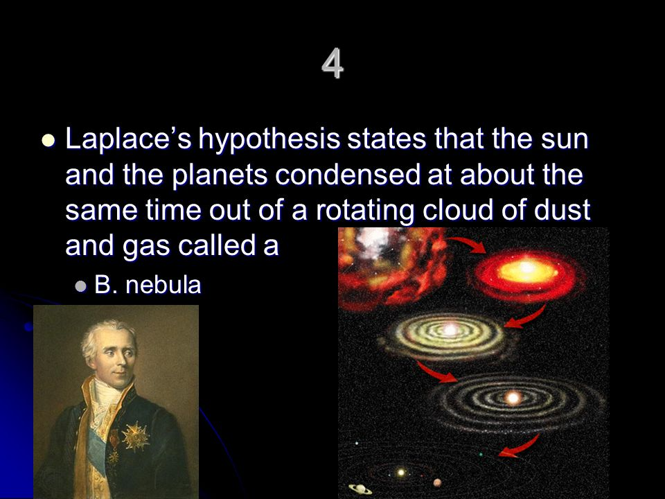 4 Laplace's hypothesis states that the sun and the planets condensed at about the same time out of a rotating cloud of dust and gas called a.