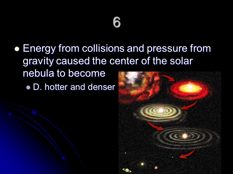 6 Energy from collisions and pressure from gravity caused the center of the solar nebula to become.