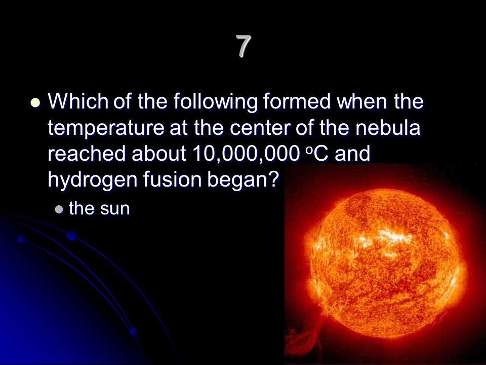 7 Which of the following formed when the temperature at the center of the nebula reached about 10,000,000 oC and hydrogen fusion began