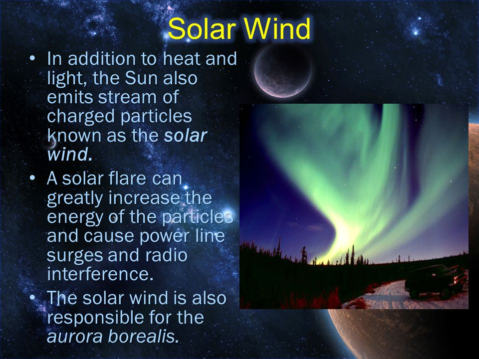Solar Wind In addition to heat and light, the Sun also emits stream of charged particles known as the solar wind.