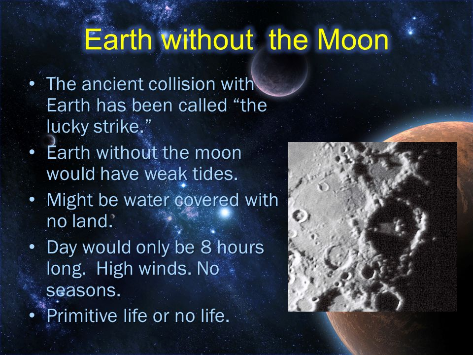 Earth without the Moon The ancient collision with Earth has been called the lucky strike. Earth without the moon would have weak tides.