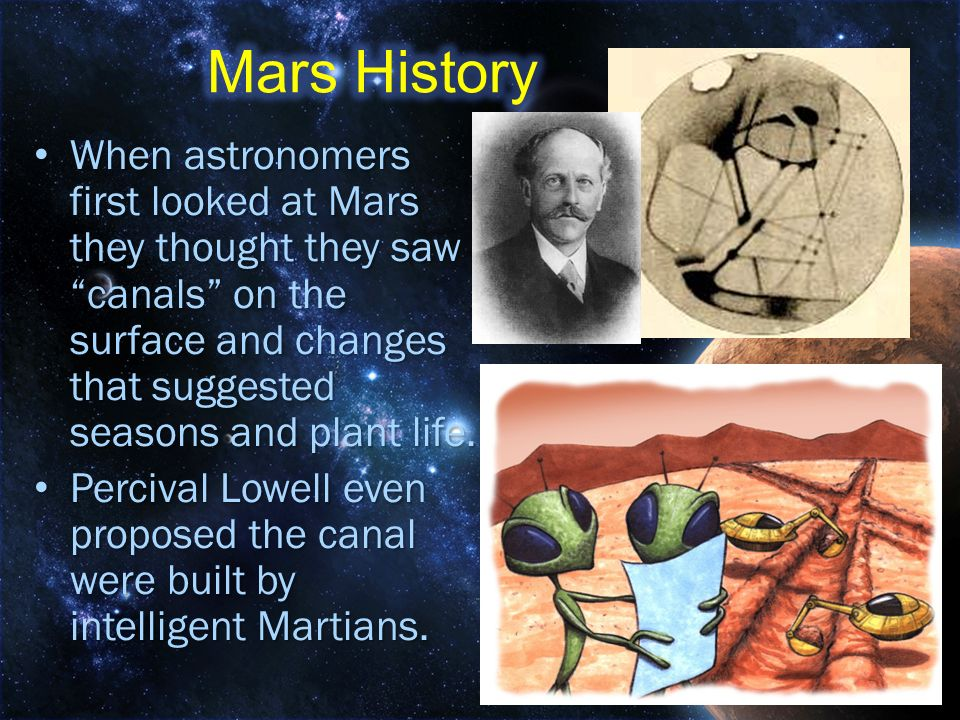 Mars History When astronomers first looked at Mars they thought they saw canals on the surface and changes that suggested seasons and plant life.