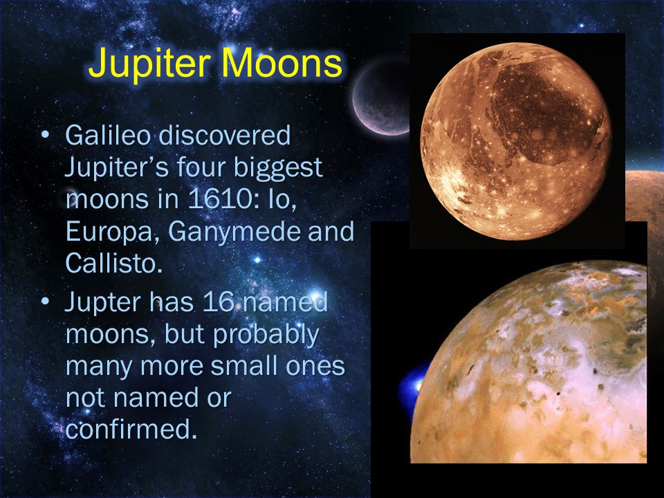 Jupiter Moons Galileo discovered Jupiter's four biggest moons in 1610: Io, Europa, Ganymede and Callisto.