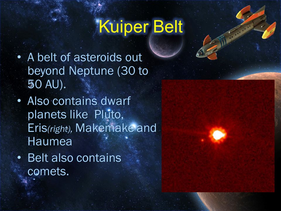 Kuiper Belt A belt of asteroids out beyond Neptune (30 to 50 AU).