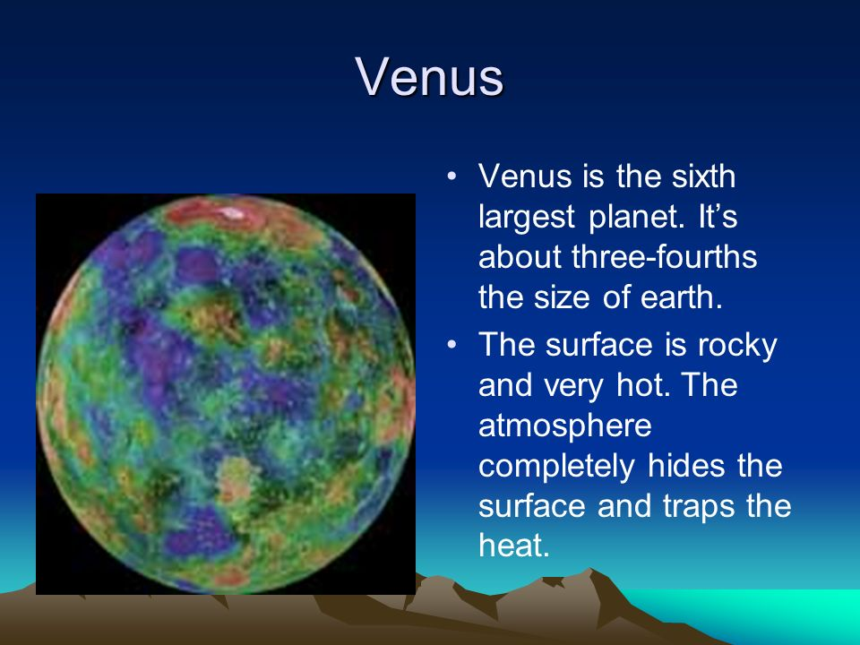Venus Venus is the sixth largest planet. It's about three-fourths the size of earth.