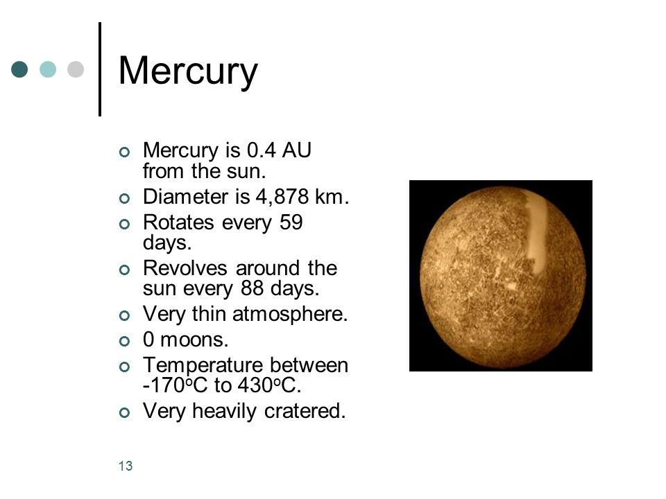 Mercury Mercury is 0.4 AU from the sun. Diameter is 4,878 km.