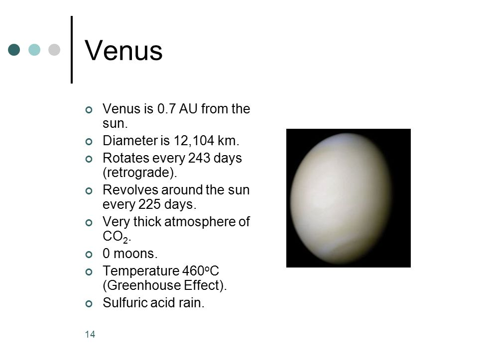 Venus Venus is 0.7 AU from the sun. Diameter is 12,104 km.