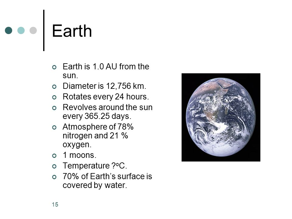 Earth Earth is 1.0 AU from the sun. Diameter is 12,756 km.
