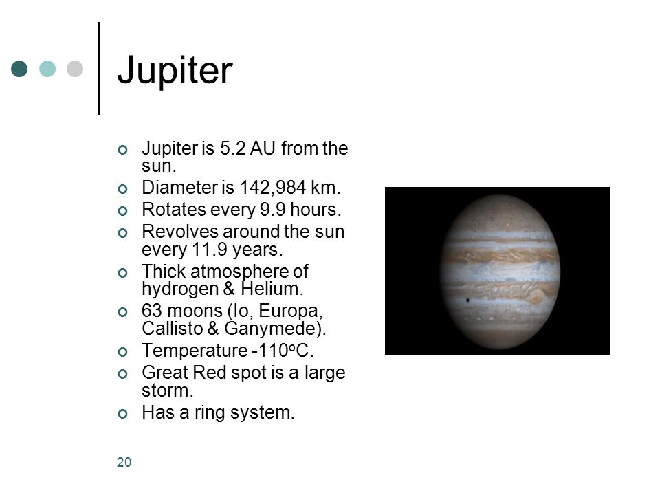 Jupiter Jupiter is 5.2 AU from the sun. Diameter is 142,984 km.