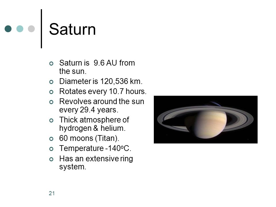 Saturn Saturn is 9.6 AU from the sun. Diameter is 120,536 km.