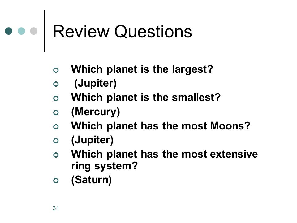Review Questions Which planet is the largest (Jupiter)