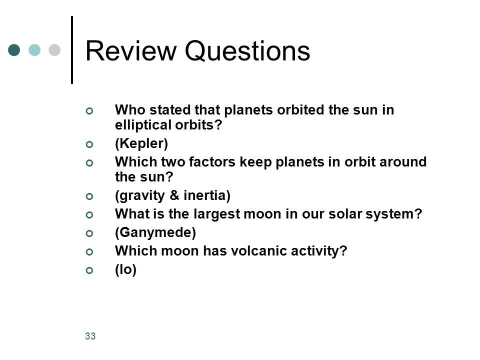 Review Questions Who stated that planets orbited the sun in elliptical orbits (Kepler) Which two factors keep planets in orbit around the sun