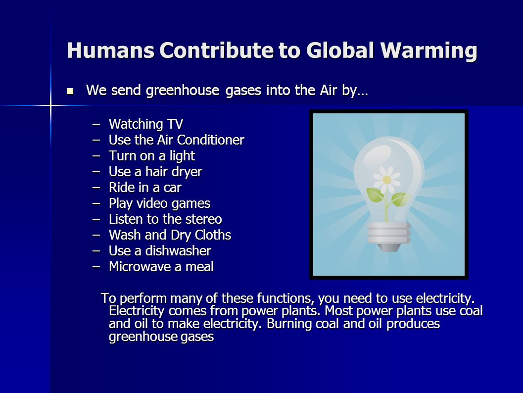 how humans contribute to global warming Human-caused global climate change is primarily due to the release, through our activities, of greenhouse gases greenhouse gases are released into the air, where they persist for a long period at high altitude and absorb reflected sunlight.