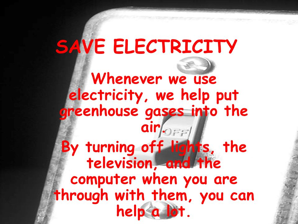 SAVE ELECTRICITY Whenever we use electricity, we help put greenhouse gases into the air.