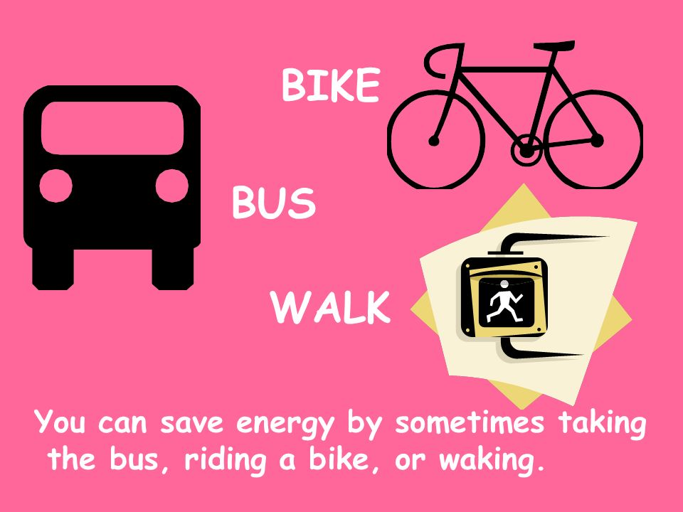 BIKE BUS WALK You can save energy by sometimes taking