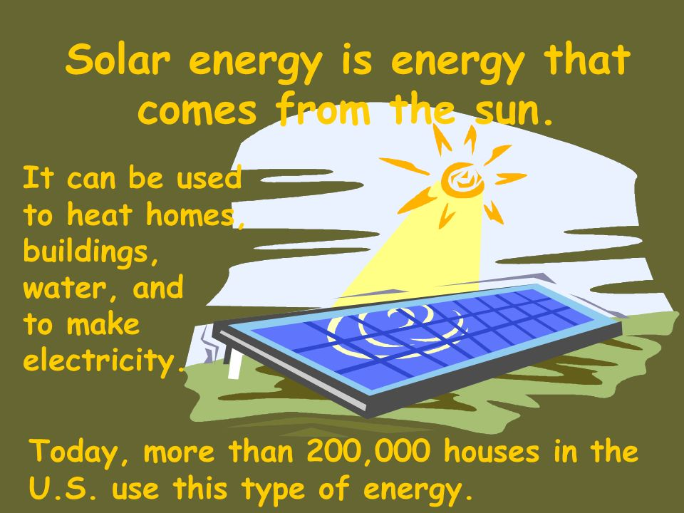 Solar energy is energy that comes from the sun.