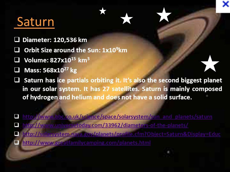 Saturn Diameter: 120,536 km Orbit Size around the Sun: 1x109km