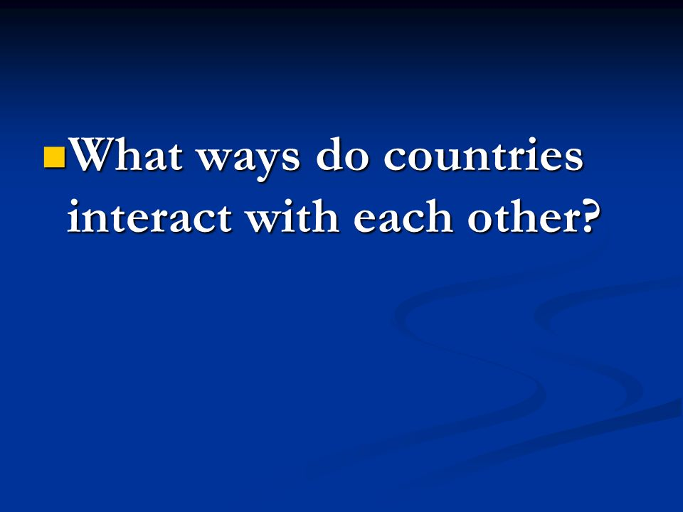 What ways do countries interact with each other