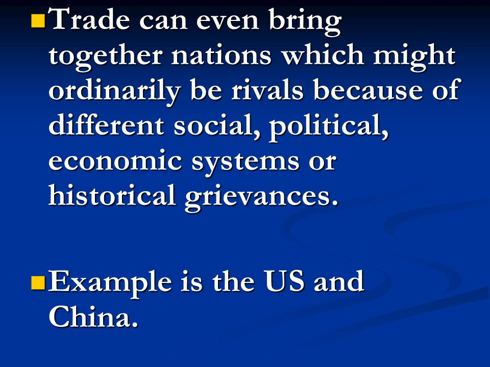 Trade can even bring together nations which might ordinarily be rivals because of different social, political, economic systems or historical grievances.
