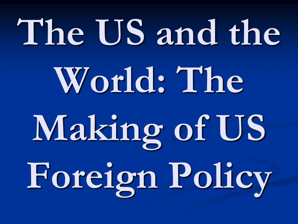 The US and the World: The Making of US Foreign Policy