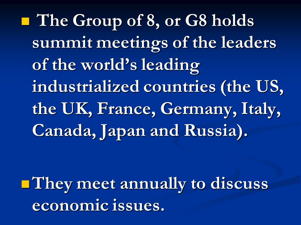 The Group of 8, or G8 holds summit meetings of the leaders of the world's leading industrialized countries (the US, the UK, France, Germany, Italy, Canada, Japan and Russia).