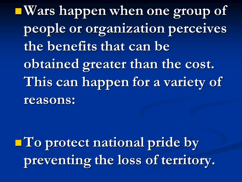 Wars happen when one group of people or organization perceives the benefits that can be obtained greater than the cost. This can happen for a variety of reasons: