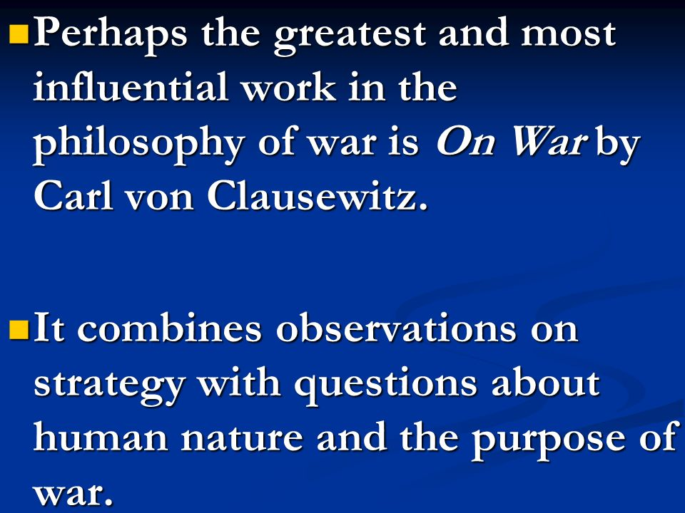 Perhaps the greatest and most influential work in the philosophy of war is On War by Carl von Clausewitz.