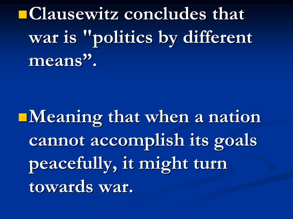 Clausewitz concludes that war is politics by different means .
