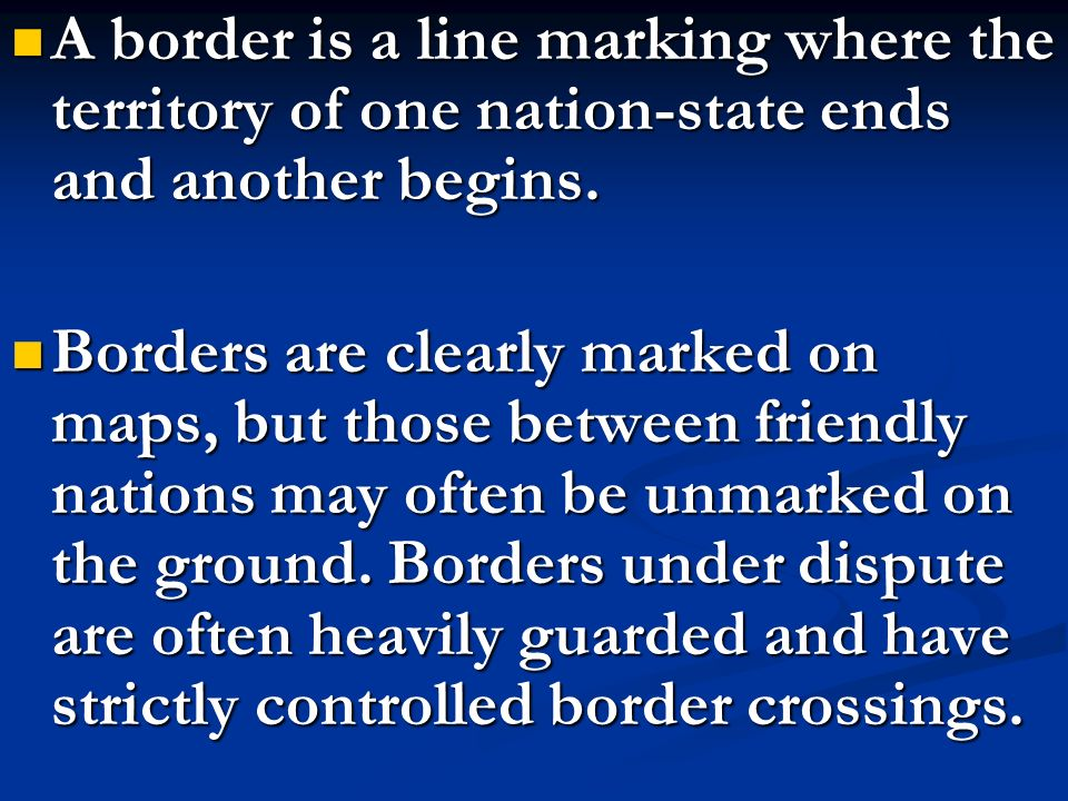 A border is a line marking where the territory of one nation-state ends and another begins.