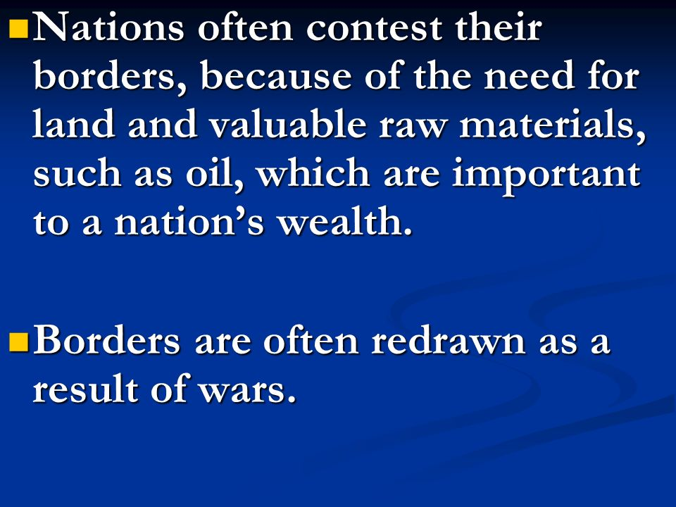 Nations often contest their borders, because of the need for land and valuable raw materials, such as oil, which are important to a nation's wealth.