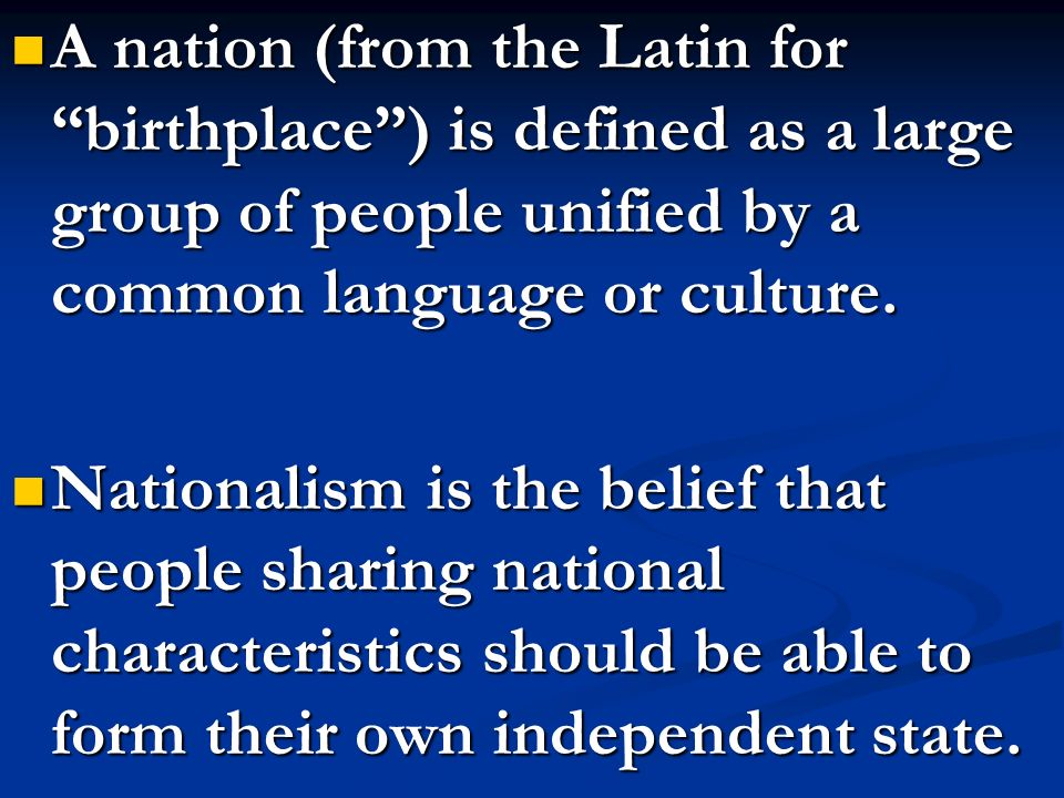 A nation (from the Latin for birthplace ) is defined as a large group of people unified by a common language or culture.