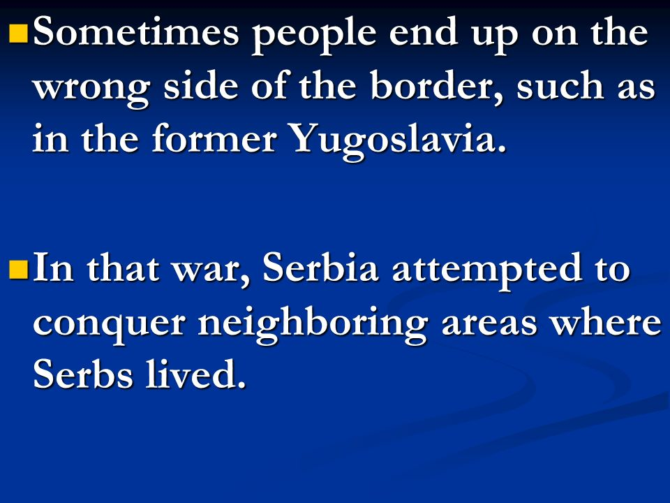 Sometimes people end up on the wrong side of the border, such as in the former Yugoslavia.