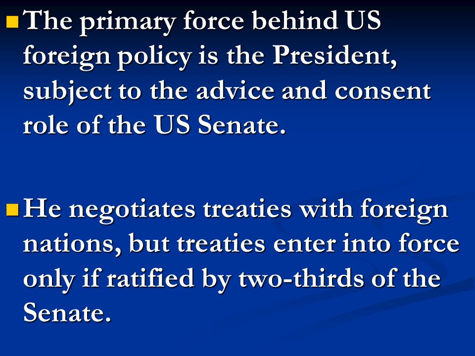 The primary force behind US foreign policy is the President, subject to the advice and consent role of the US Senate.