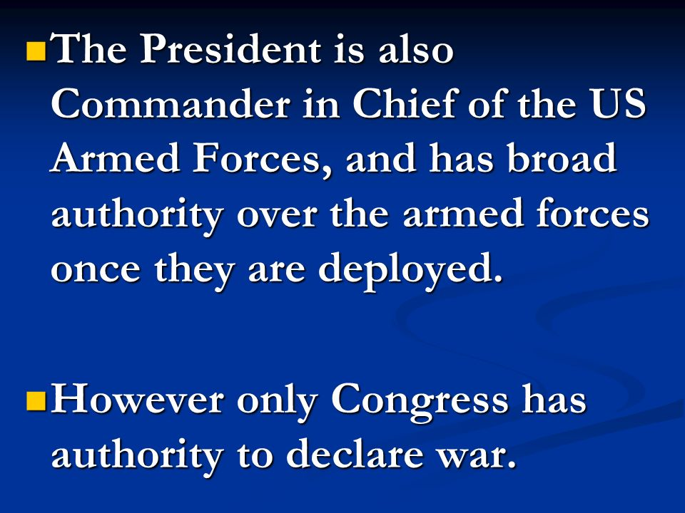 The President is also Commander in Chief of the US Armed Forces, and has broad authority over the armed forces once they are deployed.