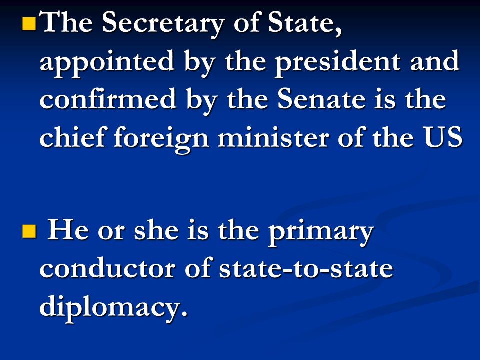 The Secretary of State, appointed by the president and confirmed by the Senate is the chief foreign minister of the US