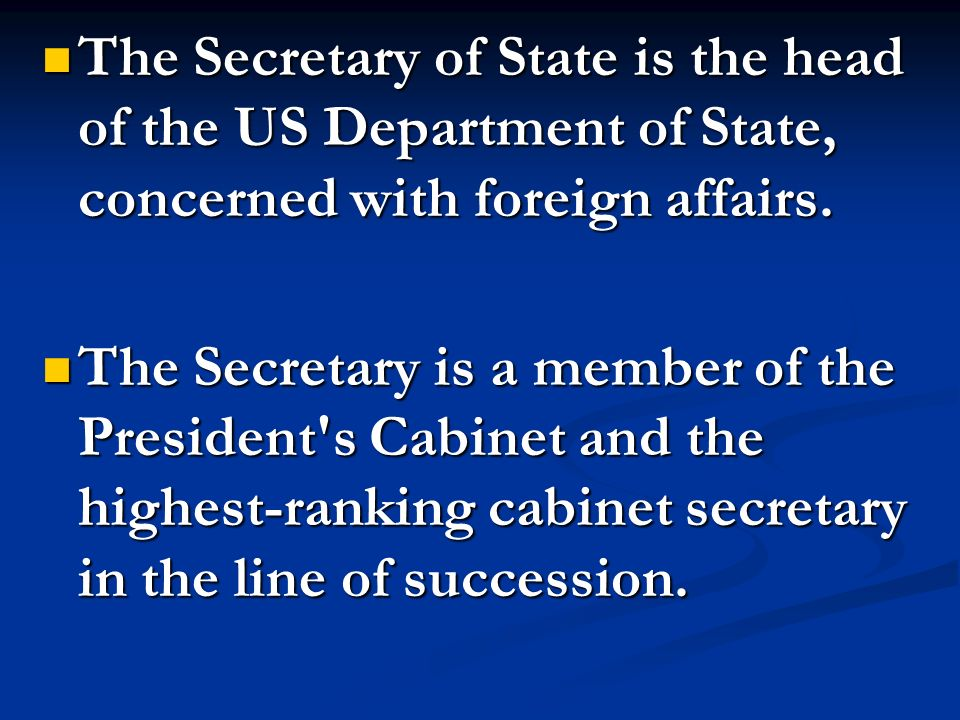 The Secretary of State is the head of the US Department of State, concerned with foreign affairs.