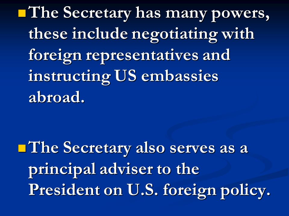 The Secretary has many powers, these include negotiating with foreign representatives and instructing US embassies abroad.