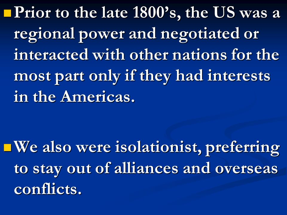 Prior to the late 1800's, the US was a regional power and negotiated or interacted with other nations for the most part only if they had interests in the Americas.