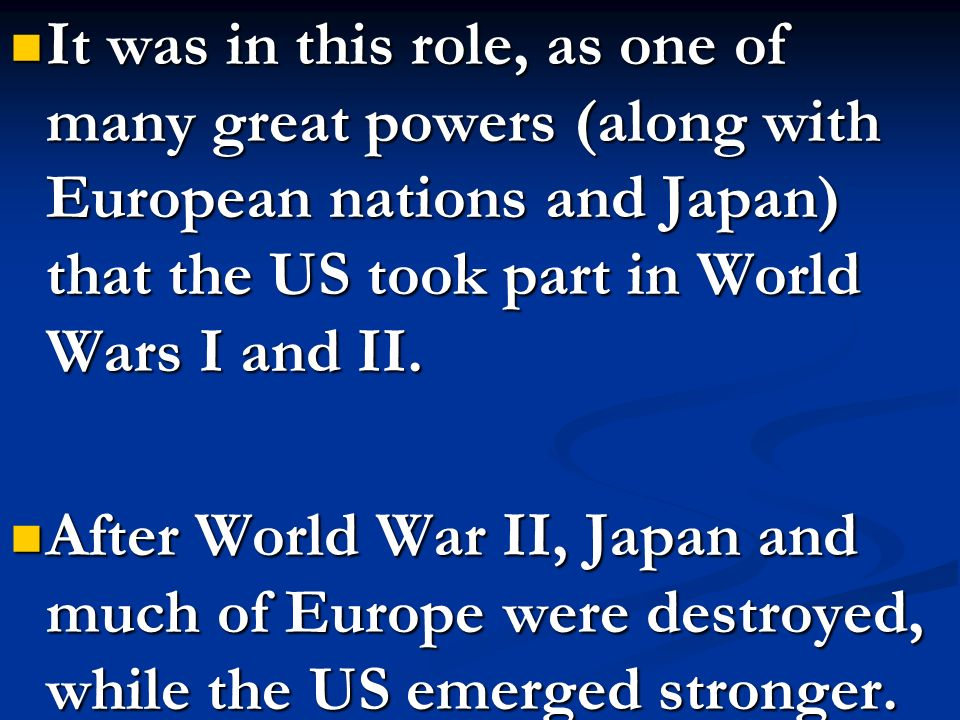 It was in this role, as one of many great powers (along with European nations and Japan) that the US took part in World Wars I and II.