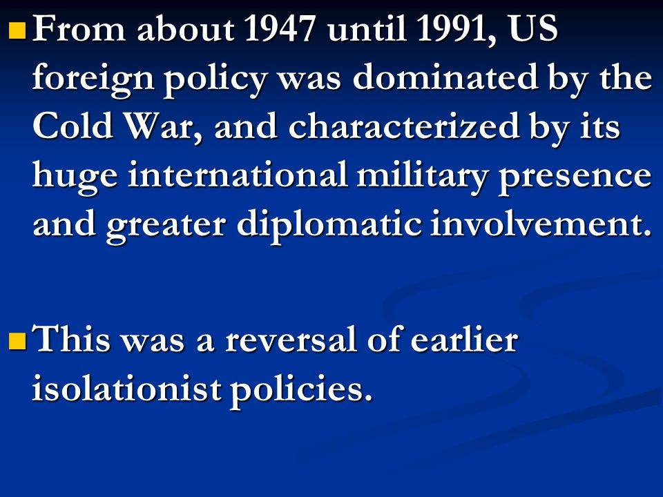 From about 1947 until 1991, US foreign policy was dominated by the Cold War, and characterized by its huge international military presence and greater diplomatic involvement.